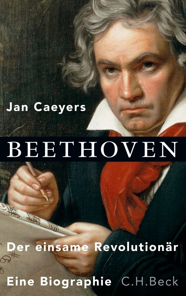 Beethoven. Der einsame Revolutionär. Eine Biographie, Jan Caeyers